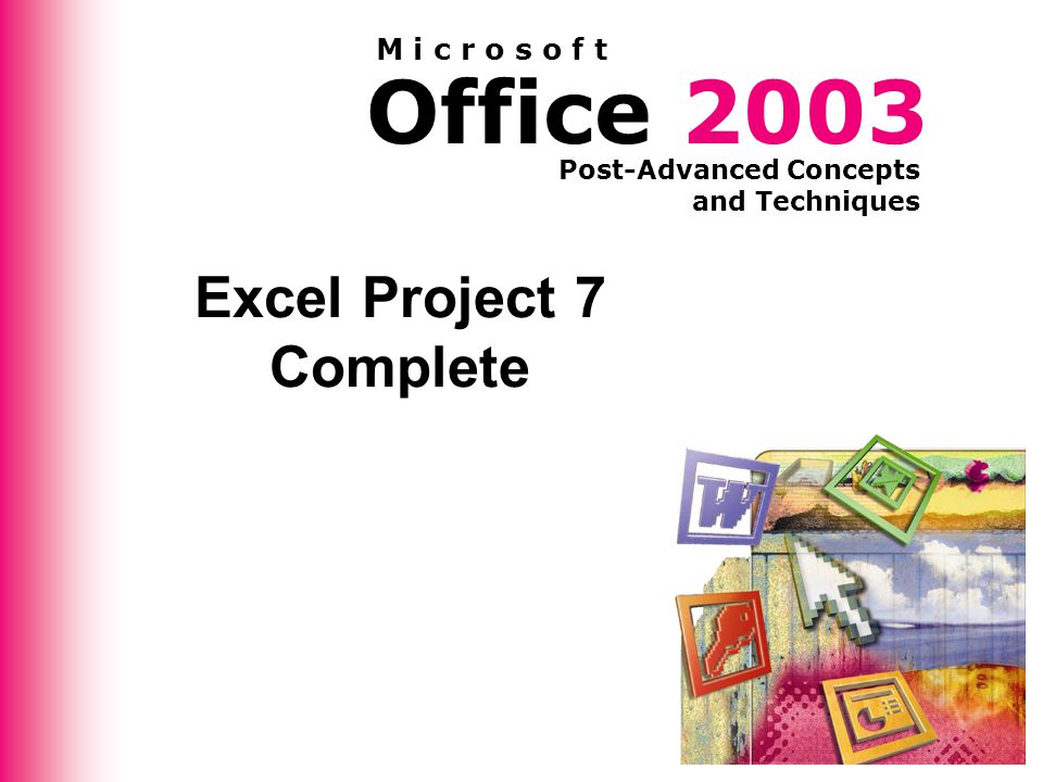 Office 2003 Post-Advanced Concepts and Techniques M i c r o s o f t Excel Project 7 Complete