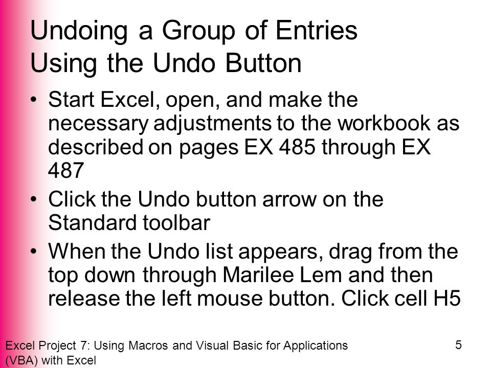 Excel Project 7: Using Macros and Visual Basic for Applications (VBA) with Excel 5 Undoing a Group of Entries Using the Undo Button Start Excel, open, and make the necessary adjustments to the workbook as described on pages EX 485 through EX 487 Click the Undo button arrow on the Standard toolbar When the Undo list appears, drag from the top down through Marilee Lem and then release the left mouse button.
