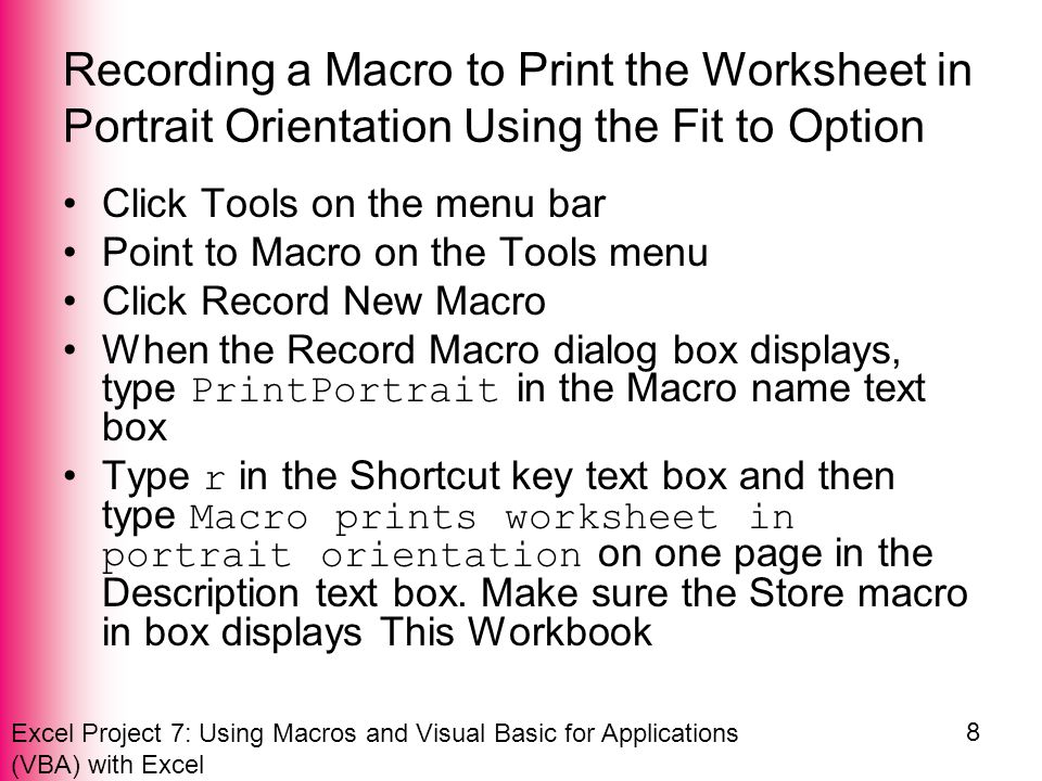 Excel Project 7: Using Macros and Visual Basic for Applications (VBA) with Excel 19 Adding a Button to a Toolbar, Assigning the Button a Macro, and Using the Button Right-click the button with the smiley face image on the Standard toolbar When the shortcut menu appears, type Print Portrait in the Name text box Click the Change Button Image on the shortcut menu Click the open book image (row 6,column 1) Right-click the button with the open book image on the Standard toolbar