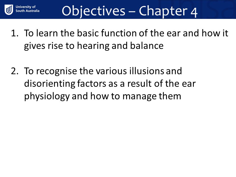 Objectives – Chapter 4 1.To learn the basic function of the ear and how it gives rise to hearing and balance 2.To recognise the various illusions and disorienting factors as a result of the ear physiology and how to manage them