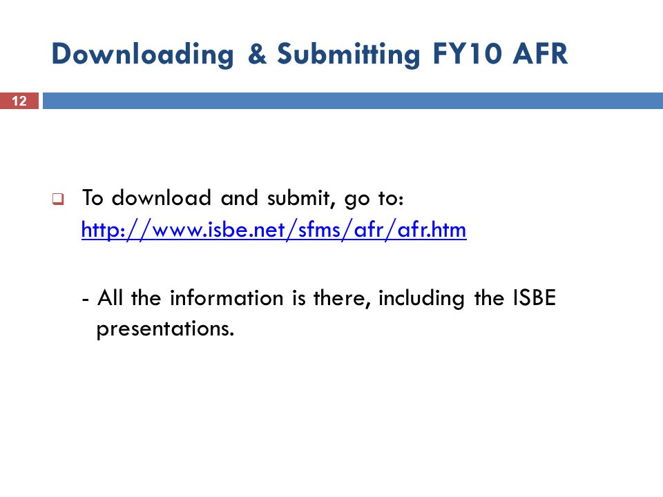 12 Downloading & Submitting FY10 AFR  To download and submit, go to: http://www.isbe.net/sfms/afr/afr.htmhttp://www.isbe.net/sfms/afr/afr.htm - All the information is there, including the ISBE presentations.