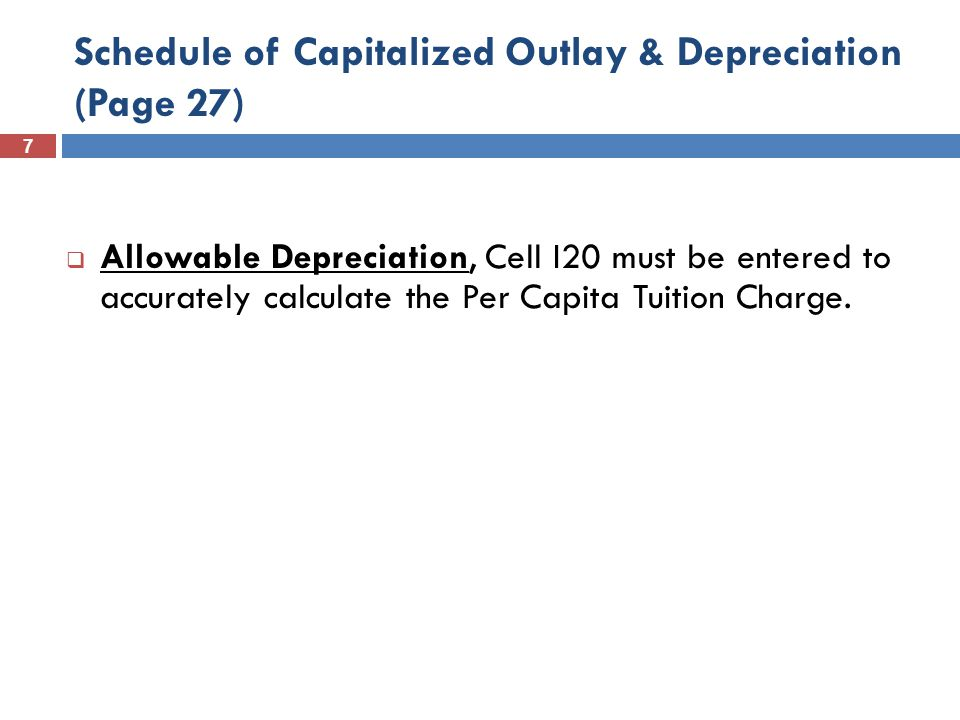 7 Schedule of Capitalized Outlay & Depreciation (Page 27)  Allowable Depreciation, Cell I20 must be entered to accurately calculate the Per Capita Tuition Charge.