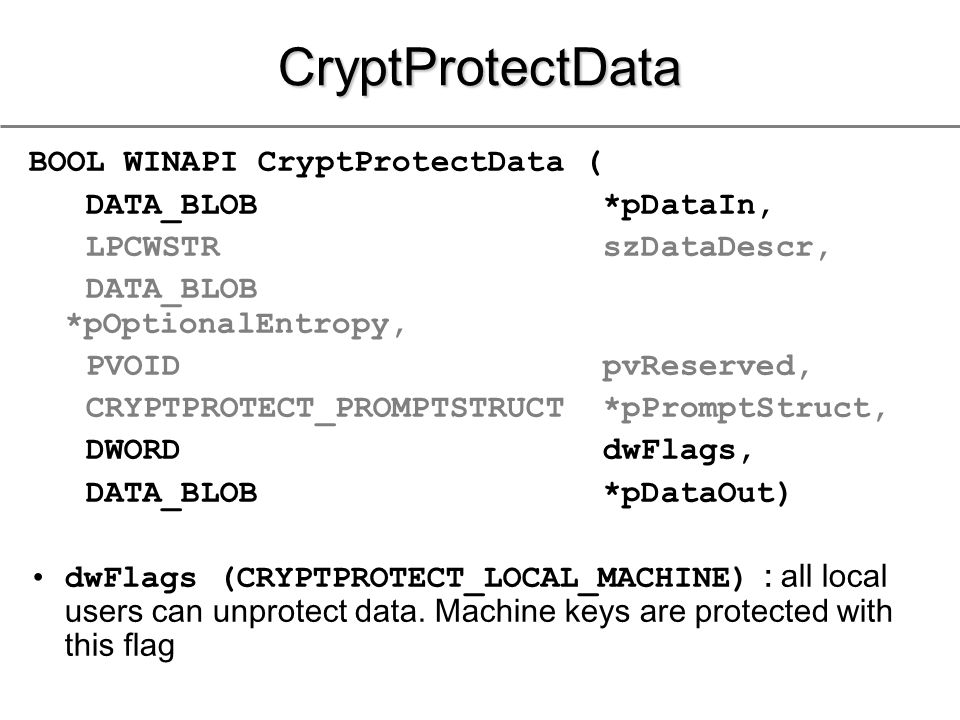 CryptProtectData BOOL WINAPI CryptProtectData ( DATA_BLOB *pDataIn, LPCWSTR szDataDescr, DATA_BLOB *pOptionalEntropy, PVOID pvReserved, CRYPTPROTECT_PROMPTSTRUCT *pPromptStruct, DWORD dwFlags, DATA_BLOB *pDataOut) dwFlags (CRYPTPROTECT_LOCAL_MACHINE) : all local users can unprotect data.