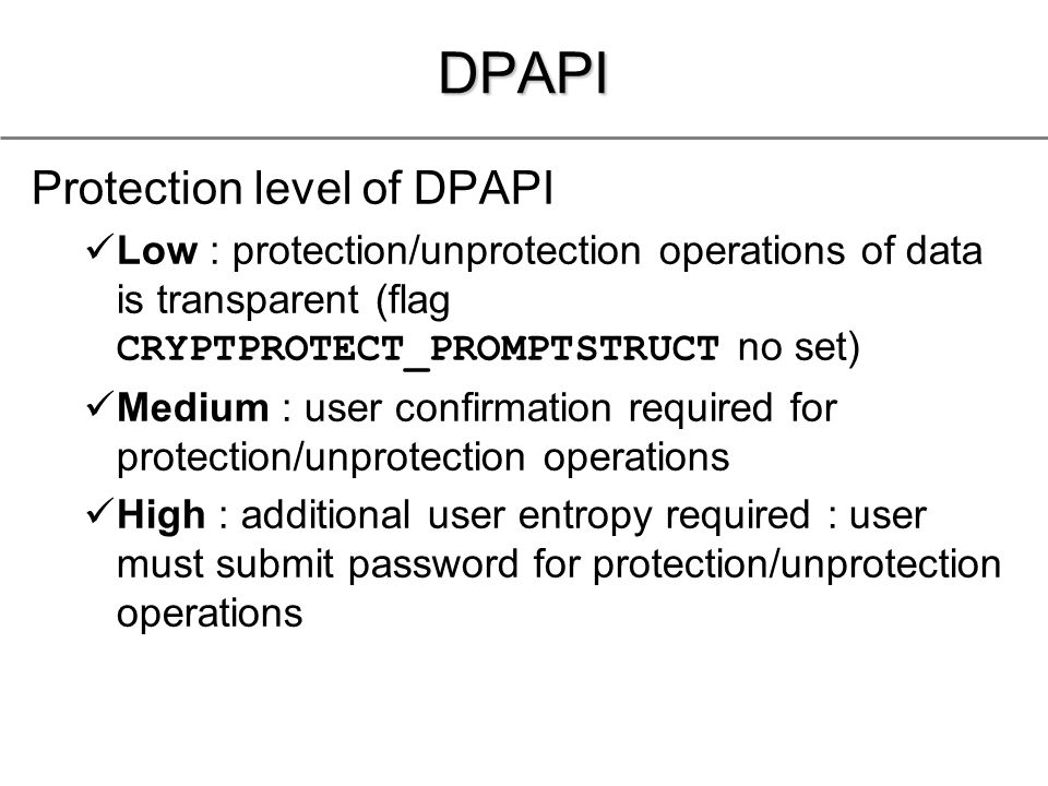 DPAPI Protection level of DPAPI Low : protection/unprotection operations of data is transparent (flag CRYPTPROTECT_PROMPTSTRUCT no set) Medium : user confirmation required for protection/unprotection operations High : additional user entropy required : user must submit password for protection/unprotection operations