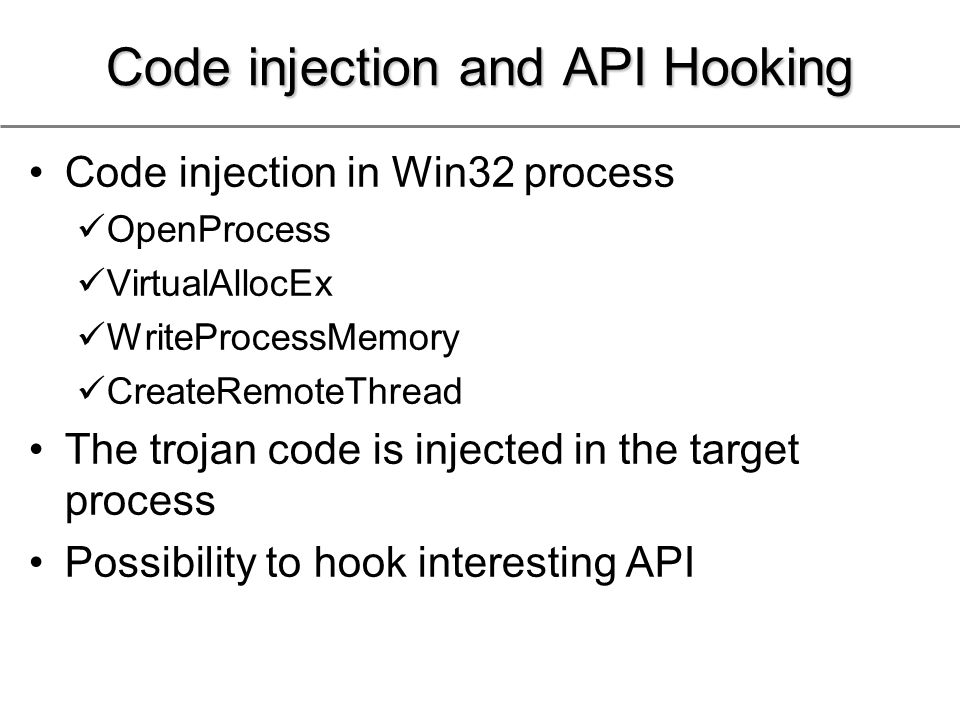 Code injection and API Hooking Code injection in Win32 process OpenProcess VirtualAllocEx WriteProcessMemory CreateRemoteThread The trojan code is injected in the target process Possibility to hook interesting API
