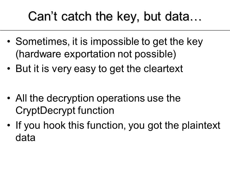 Can't catch the key, but data… Sometimes, it is impossible to get the key (hardware exportation not possible) But it is very easy to get the cleartext All the decryption operations use the CryptDecrypt function If you hook this function, you got the plaintext data