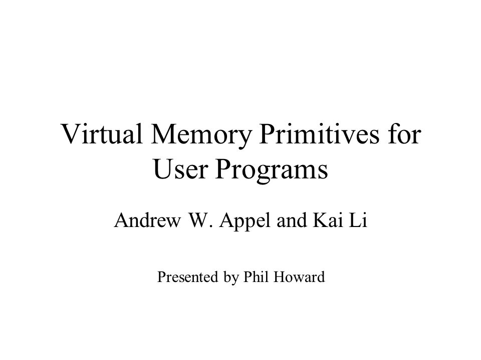 Virtual Memory Primitives for User Programs Andrew W. Appel and Kai Li Presented by Phil Howard