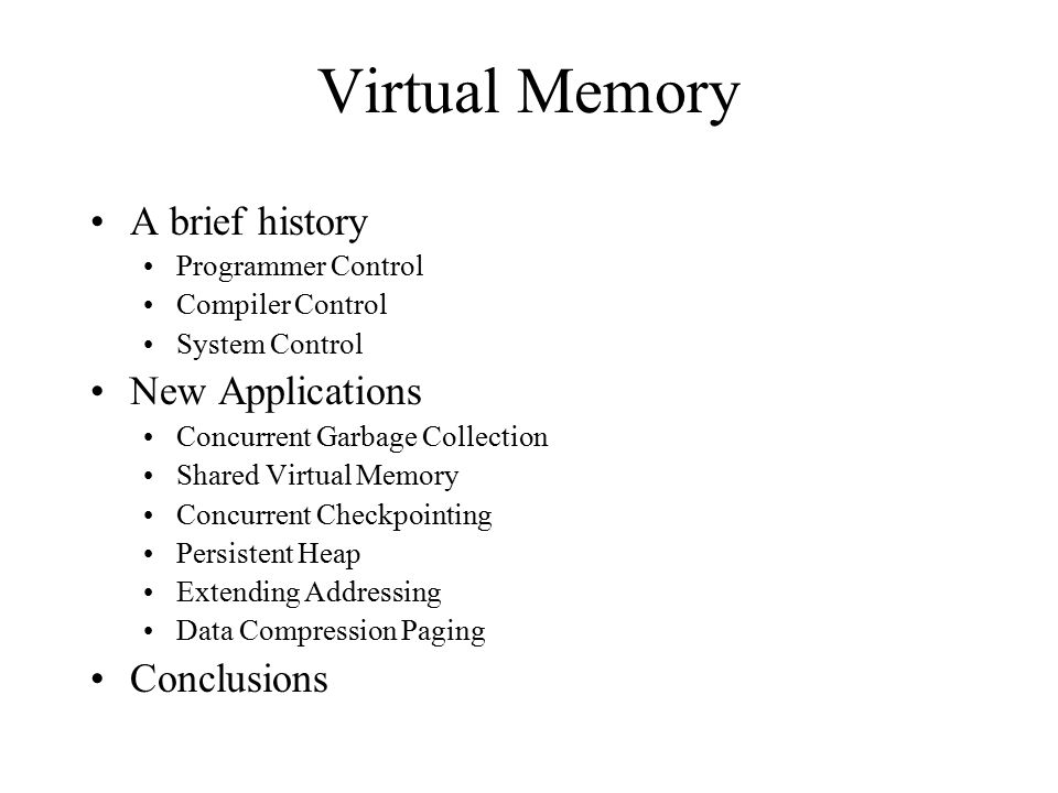 Virtual Memory A brief history Programmer Control Compiler Control System Control New Applications Concurrent Garbage Collection Shared Virtual Memory Concurrent Checkpointing Persistent Heap Extending Addressing Data Compression Paging Conclusions