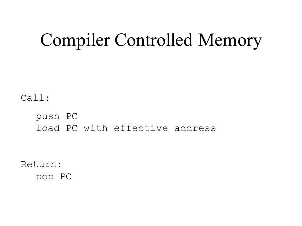 Compiler Controlled Memory Call: push PC load PC with effective address Return: pop PC