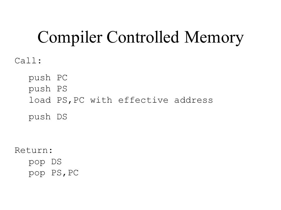 Compiler Controlled Memory Call: push PC push PS load PS,PC with effective address push DS Return: pop DS pop PS,PC