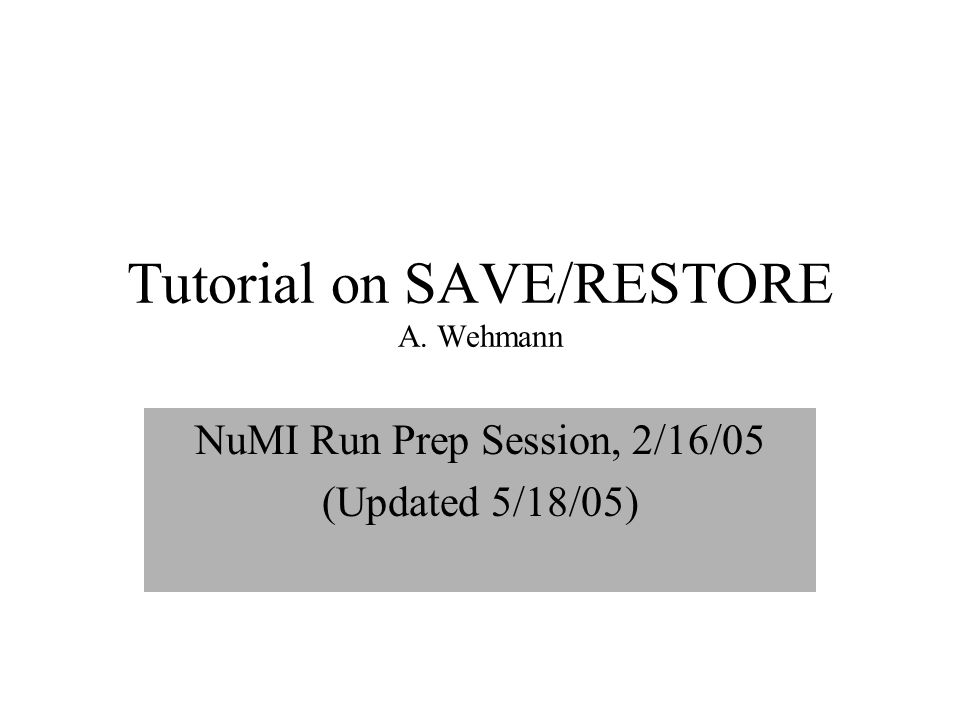 Tutorial on SAVE/RESTORE A. Wehmann NuMI Run Prep Session, 2/16/05 (Updated 5/18/05)
