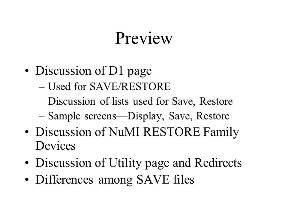 Preview Discussion of D1 page –Used for SAVE/RESTORE –Discussion of lists used for Save, Restore –Sample screens—Display, Save, Restore Discussion of NuMI RESTORE Family Devices Discussion of Utility page and Redirects Differences among SAVE files