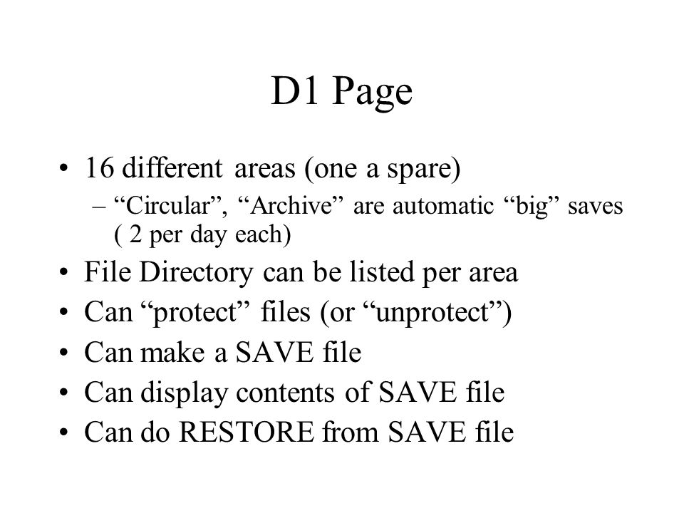 D1 Page 16 different areas (one a spare) – Circular , Archive are automatic big saves ( 2 per day each) File Directory can be listed per area Can protect files (or unprotect ) Can make a SAVE file Can display contents of SAVE file Can do RESTORE from SAVE file