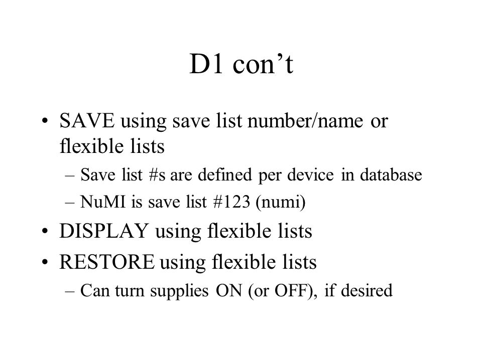 D1 con't SAVE using save list number/name or flexible lists –Save list #s are defined per device in database –NuMI is save list #123 (numi) DISPLAY using flexible lists RESTORE using flexible lists –Can turn supplies ON (or OFF), if desired