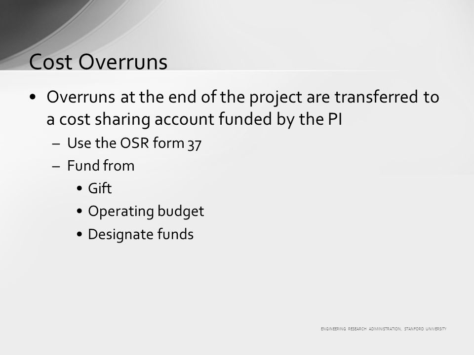 ENGINEERING RESEARCH ADMINISTRATION, STANFORD UNIVERSITY Overruns at the end of the project are transferred to a cost sharing account funded by the PI –Use the OSR form 37 –Fund from Gift Operating budget Designate funds Cost Overruns