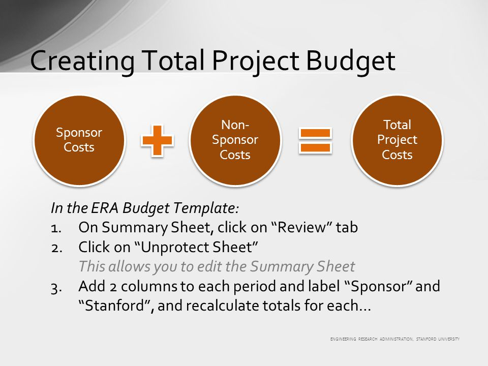 ENGINEERING RESEARCH ADMINISTRATION, STANFORD UNIVERSITY Sponsor Costs Non- Sponsor Costs Total Project Costs In the ERA Budget Template: 1.On Summary Sheet, click on Review tab 2.Click on Unprotect Sheet This allows you to edit the Summary Sheet 3.Add 2 columns to each period and label Sponsor and Stanford , and recalculate totals for each… Creating Total Project Budget