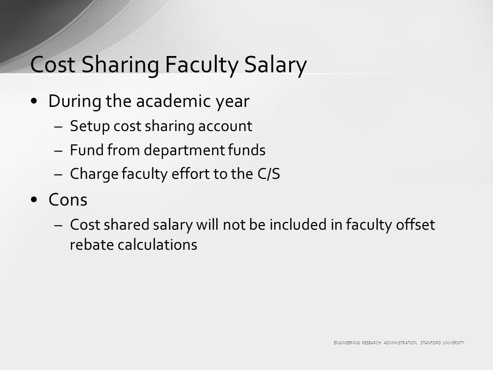 ENGINEERING RESEARCH ADMINISTRATION, STANFORD UNIVERSITY During the academic year –Setup cost sharing account –Fund from department funds –Charge faculty effort to the C/S Cons –Cost shared salary will not be included in faculty offset rebate calculations Cost Sharing Faculty Salary