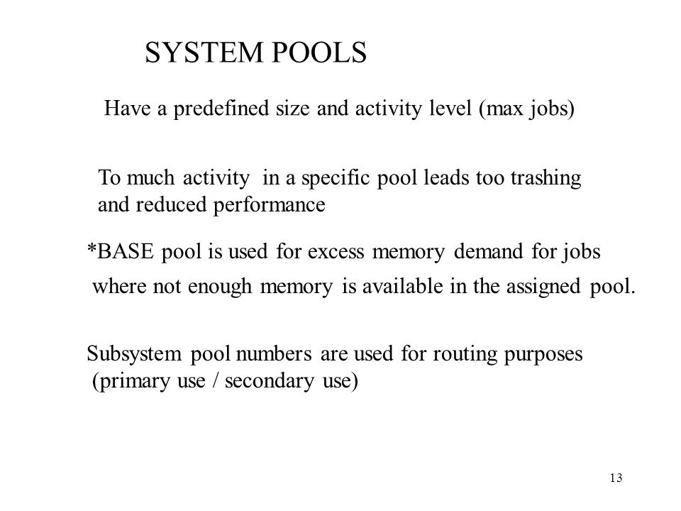 13 SYSTEM POOLS Have a predefined size and activity level (max jobs) To much activity in a specific pool leads too trashing and reduced performance *BASE pool is used for excess memory demand for jobs where not enough memory is available in the assigned pool.