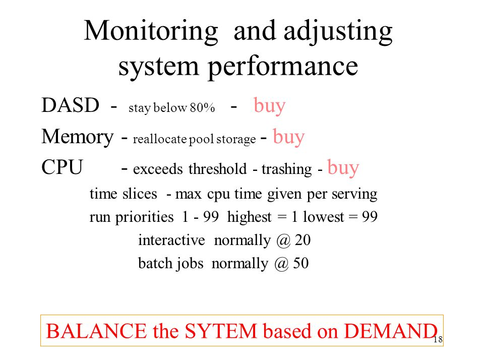 18 Monitoring and adjusting system performance DASD - stay below 80% - buy Memory - reallocate pool storage - buy CPU - exceeds threshold - trashing - buy time slices - max cpu time given per serving run priorities 1 - 99 highest = 1 lowest = 99 interactive normally @ 20 batch jobs normally @ 50 BALANCE the SYTEM based on DEMAND