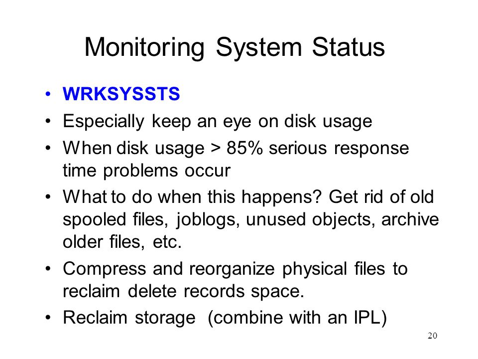 20 Monitoring System Status WRKSYSSTS Especially keep an eye on disk usage When disk usage > 85% serious response time problems occur What to do when this happens.