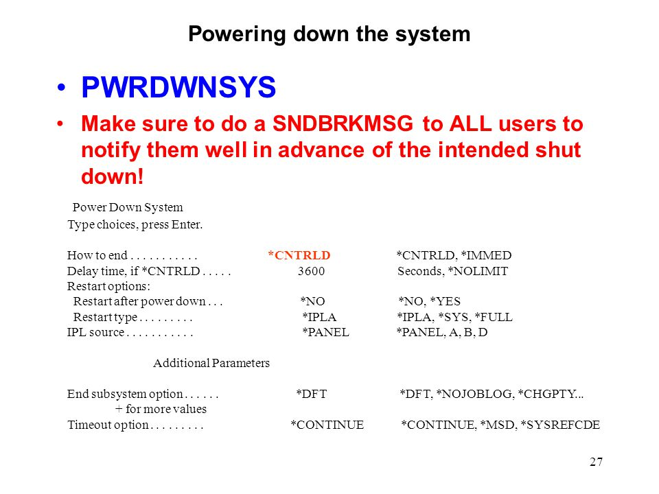 27 Powering down the system PWRDWNSYS Make sure to do a SNDBRKMSG to ALL users to notify them well in advance of the intended shut down.