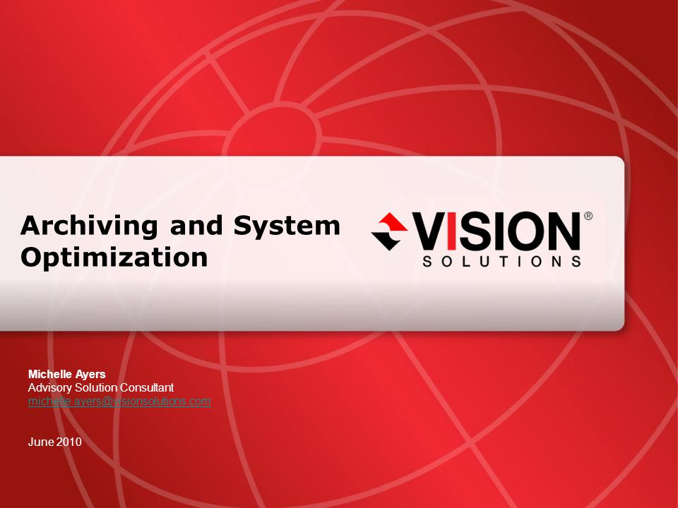 Archiving and System Optimization Michelle Ayers Advisory Solution Consultant michelle.ayers@visionsolutions.com June 2010