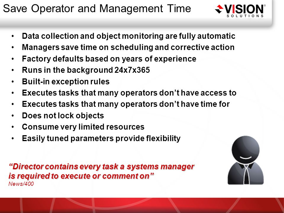 Save Operator and Management Time Data collection and object monitoring are fully automatic Managers save time on scheduling and corrective action Factory defaults based on years of experience Runs in the background 24x7x365 Built-in exception rules Executes tasks that many operators don't have access to Executes tasks that many operators don't have time for Does not lock objects Consume very limited resources Easily tuned parameters provide flexibility Director contains every task a systems manager is required to execute or comment on News/400