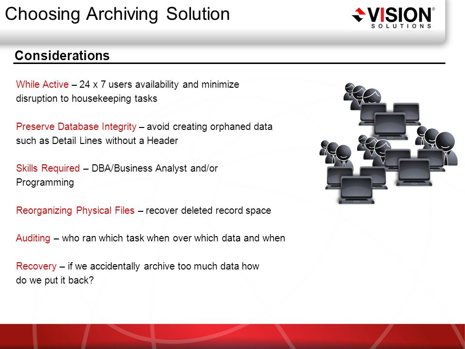 Considerations Choosing Archiving Solution While Active – 24 x 7 users availability and minimize disruption to housekeeping tasks Preserve Database Integrity – avoid creating orphaned data such as Detail Lines without a Header Skills Required – DBA/Business Analyst and/or Programming Reorganizing Physical Files – recover deleted record space Auditing – who ran which task when over which data and when Recovery – if we accidentally archive too much data how do we put it back