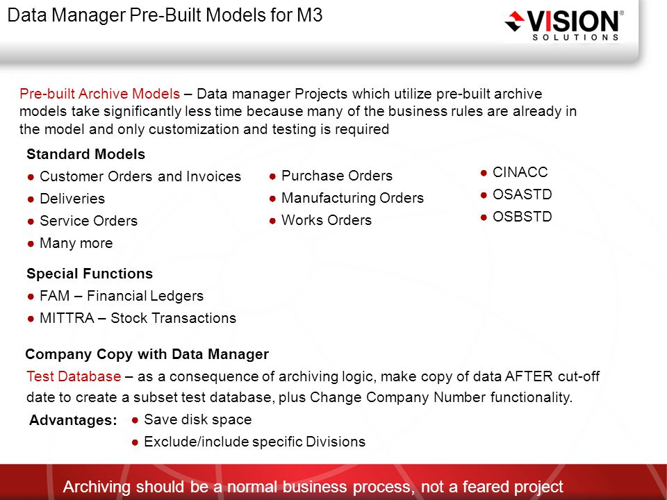 Data Manager Pre-Built Models for M3 Pre-built Archive Models – Data manager Projects which utilize pre-built archive models take significantly less time because many of the business rules are already in the model and only customization and testing is required Archiving should be a normal business process, not a feared project Standard Models ● Customer Orders and Invoices ● Deliveries ● Service Orders ● Many more ● Purchase Orders ● Manufacturing Orders ● Works Orders Special Functions ● FAM – Financial Ledgers ● MITTRA – Stock Transactions ● CINACC ● OSASTD ● OSBSTD Company Copy with Data Manager Test Database – as a consequence of archiving logic, make copy of data AFTER cut-off date to create a subset test database, plus Change Company Number functionality.