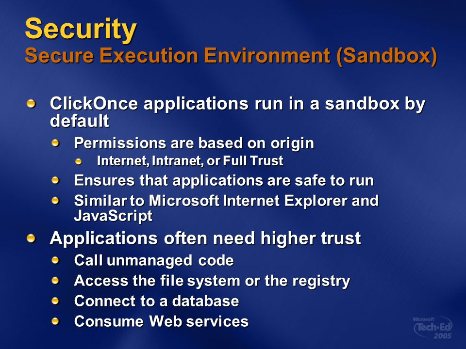 Security Secure Execution Environment (Sandbox) ClickOnce applications run in a sandbox by default Permissions are based on origin Internet, Intranet, or Full Trust Internet, Intranet, or Full Trust Ensures that applications are safe to run Similar to Microsoft Internet Explorer and JavaScript Applications often need higher trust Call unmanaged code Access the file system or the registry Connect to a database Consume Web services
