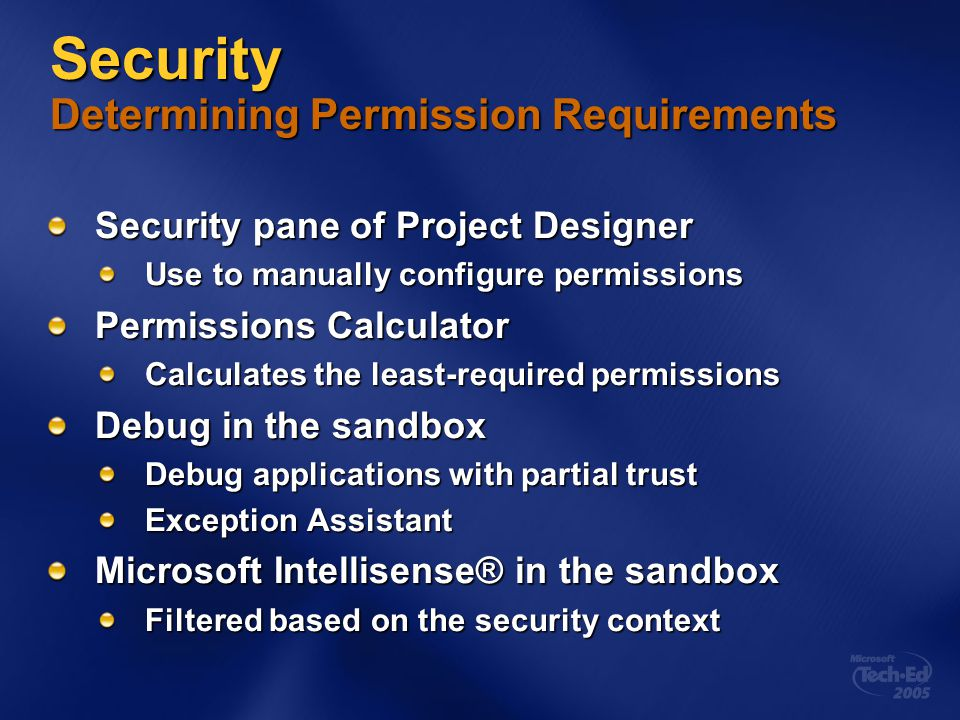 Security Determining Permission Requirements Security pane of Project Designer Use to manually configure permissions Permissions Calculator Calculates the least-required permissions Debug in the sandbox Debug applications with partial trust Exception Assistant Microsoft Intellisense® in the sandbox Filtered based on the security context