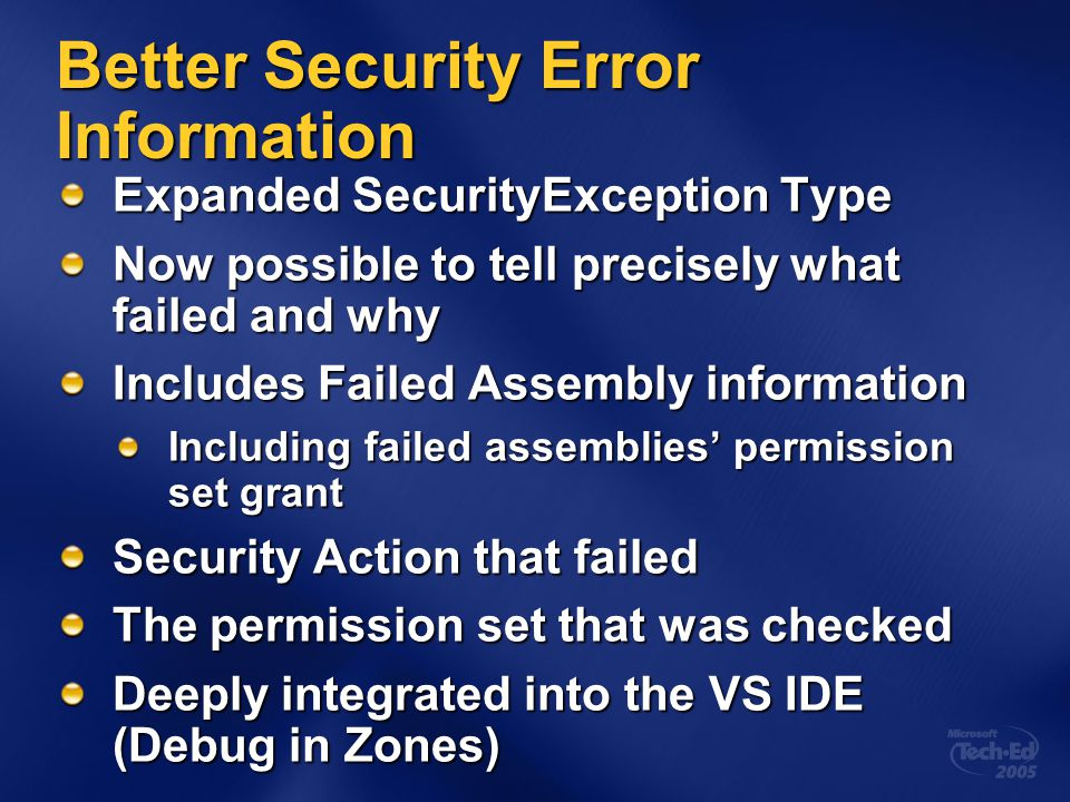 Better Security Error Information Expanded SecurityException Type Now possible to tell precisely what failed and why Includes Failed Assembly information Including failed assemblies' permission set grant Security Action that failed The permission set that was checked Deeply integrated into the VS IDE (Debug in Zones)