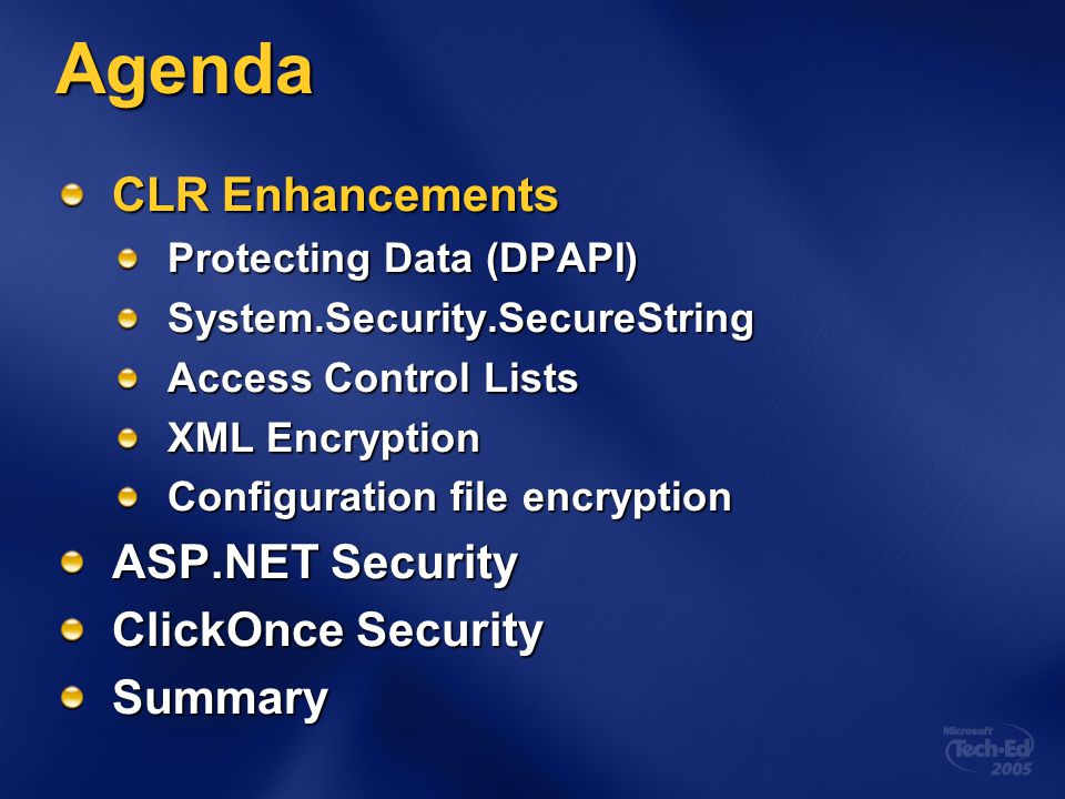 Agenda CLR Enhancements Protecting Data (DPAPI) System.Security.SecureString Access Control Lists XML Encryption Configuration file encryption ASP.NET Security ClickOnce Security Summary