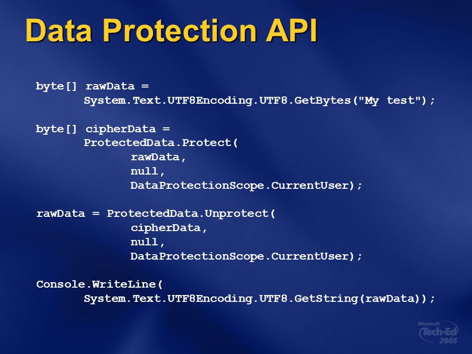 Data Protection API byte[] rawData = System.Text.UTF8Encoding.UTF8.GetBytes( My test ); byte[] cipherData = ProtectedData.Protect( rawData, null, DataProtectionScope.CurrentUser); rawData = ProtectedData.Unprotect( cipherData, null, DataProtectionScope.CurrentUser); Console.WriteLine( System.Text.UTF8Encoding.UTF8.GetString(rawData));