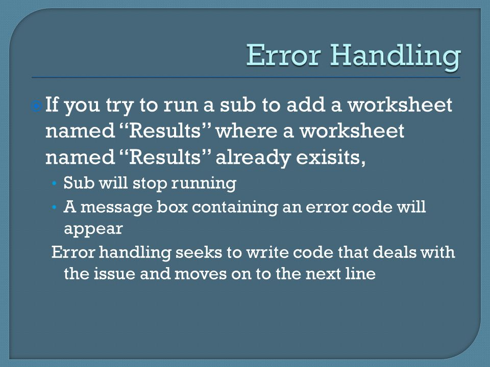  If you try to run a sub to add a worksheet named Results where a worksheet named Results already exisits, Sub will stop running A message box containing an error code will appear Error handling seeks to write code that deals with the issue and moves on to the next line
