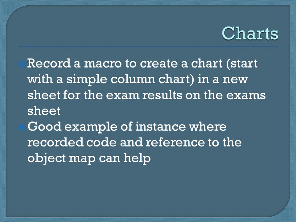  Record a macro to create a chart (start with a simple column chart) in a new sheet for the exam results on the exams sheet  Good example of instanc