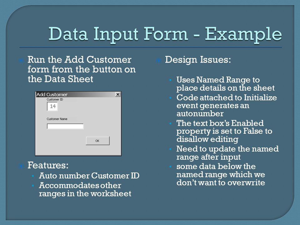  Run the Add Customer form from the button on the Data Sheet  Features: Auto number Customer ID Accommodates other ranges in the worksheet  Design Issues: Uses Named Range to place details on the sheet Code attached to Initialize event generates an autonumber The text box's Enabled property is set to False to disallow editing Need to update the named range after input some data below the named range which we don't want to overwrite