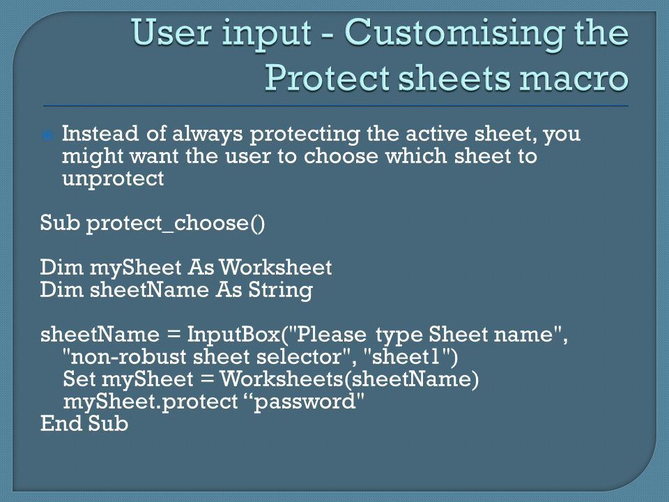  Instead of always protecting the active sheet, you might want the user to choose which sheet to unprotect Sub protect_choose() Dim mySheet As Worksh