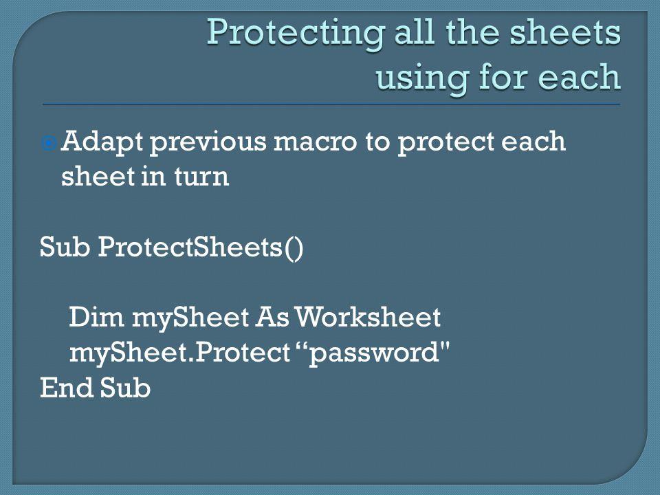  Adapt previous macro to protect each sheet in turn Sub ProtectSheets() Dim mySheet As Worksheet mySheet.Protect password End Sub