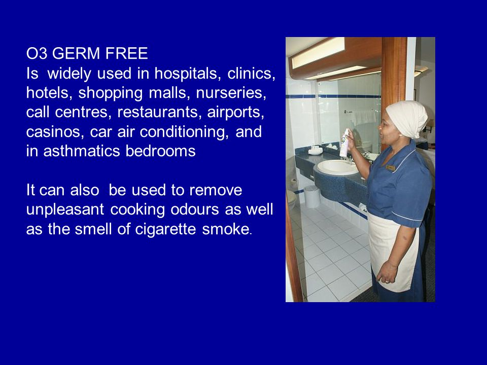 O3 GERM FREE Is widely used in hospitals, clinics, hotels, shopping malls, nurseries, call centres, restaurants, airports, casinos, car air conditioni