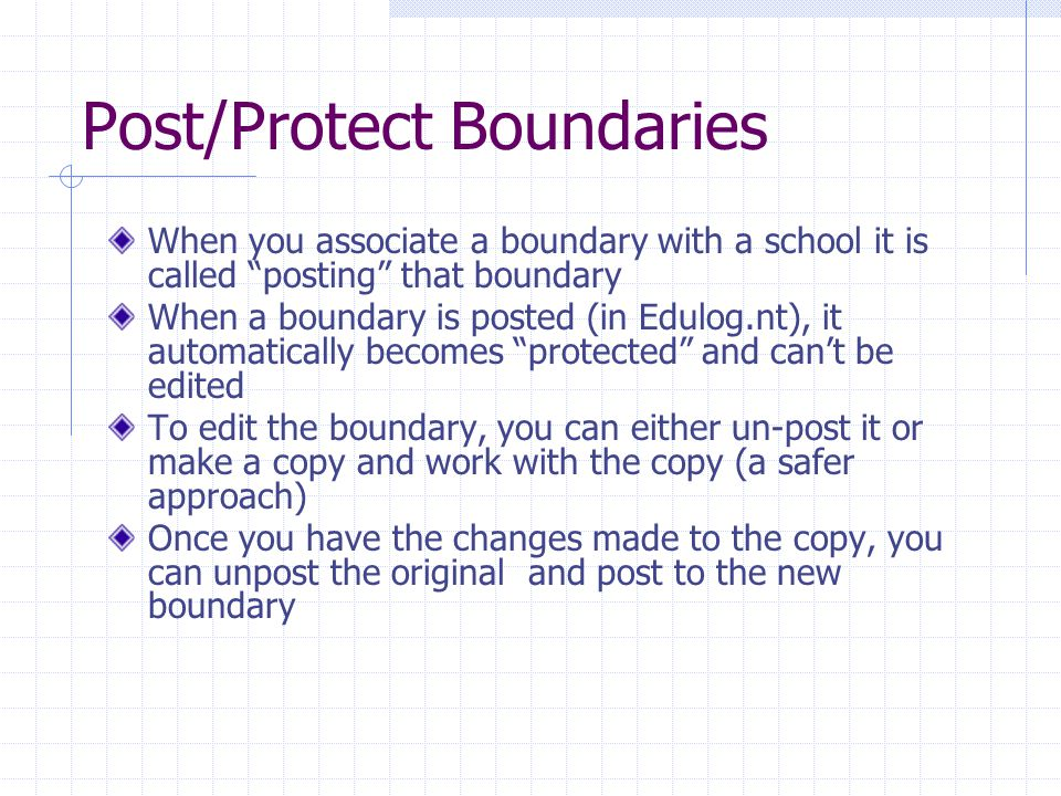 Post/Protect Boundaries When you associate a boundary with a school it is called posting that boundary When a boundary is posted (in Edulog.nt), it automatically becomes protected and can't be edited To edit the boundary, you can either un-post it or make a copy and work with the copy (a safer approach) Once you have the changes made to the copy, you can unpost the original and post to the new boundary
