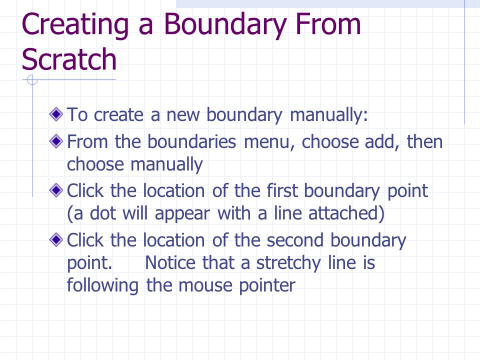 Creating a Boundary From Scratch To create a new boundary manually: From the boundaries menu, choose add, then choose manually Click the location of the first boundary point (a dot will appear with a line attached) Click the location of the second boundary point.