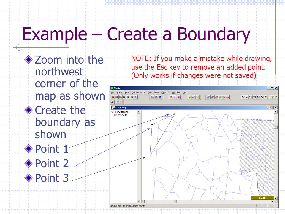 Example – Create a Boundary Zoom into the northwest corner of the map as shown Create the boundary as shown Point 1 Point 2 Point 3 NOTE: If you make a mistake while drawing, use the Esc key to remove an added point.