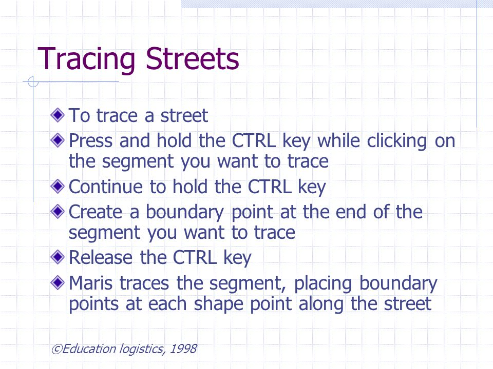 Tracing Streets To trace a street Press and hold the CTRL key while clicking on the segment you want to trace Continue to hold the CTRL key Create a boundary point at the end of the segment you want to trace Release the CTRL key Maris traces the segment, placing boundary points at each shape point along the street ©Education logistics, 1998