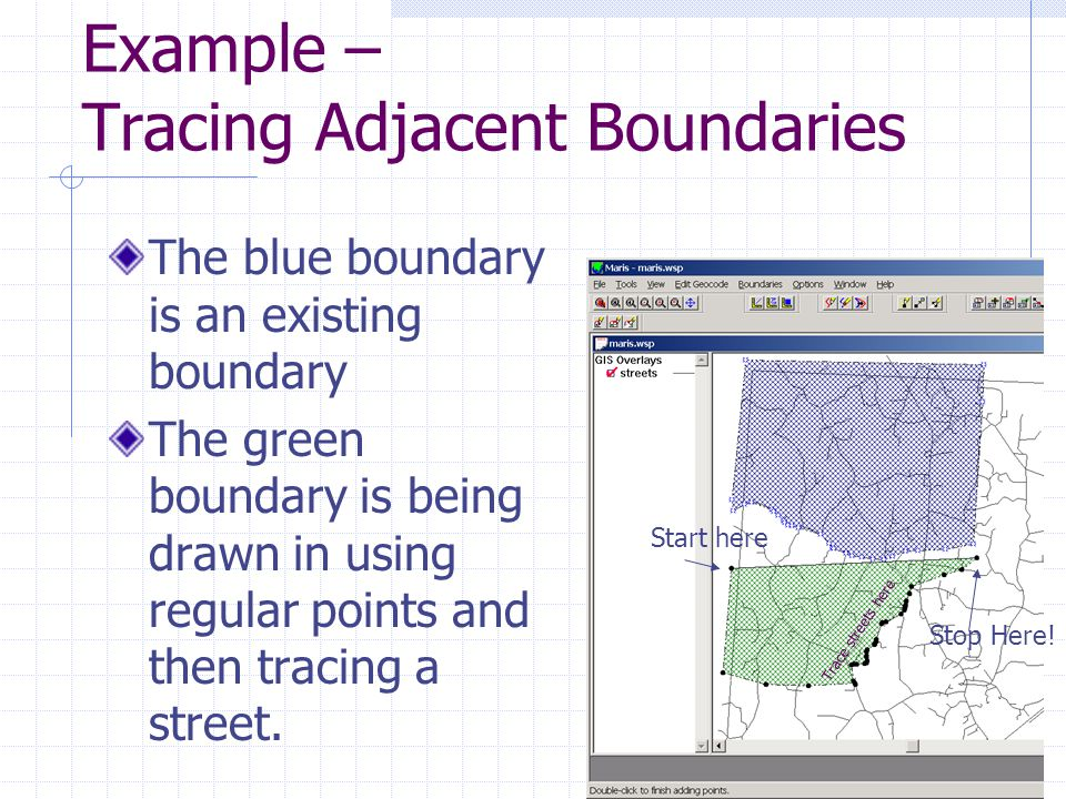 Example – Tracing Adjacent Boundaries The blue boundary is an existing boundary The green boundary is being drawn in using regular points and then tracing a street.