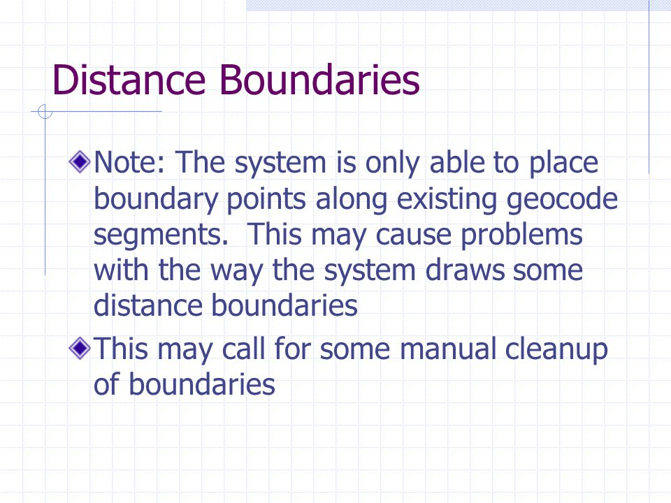 Distance Boundaries Note: The system is only able to place boundary points along existing geocode segments.