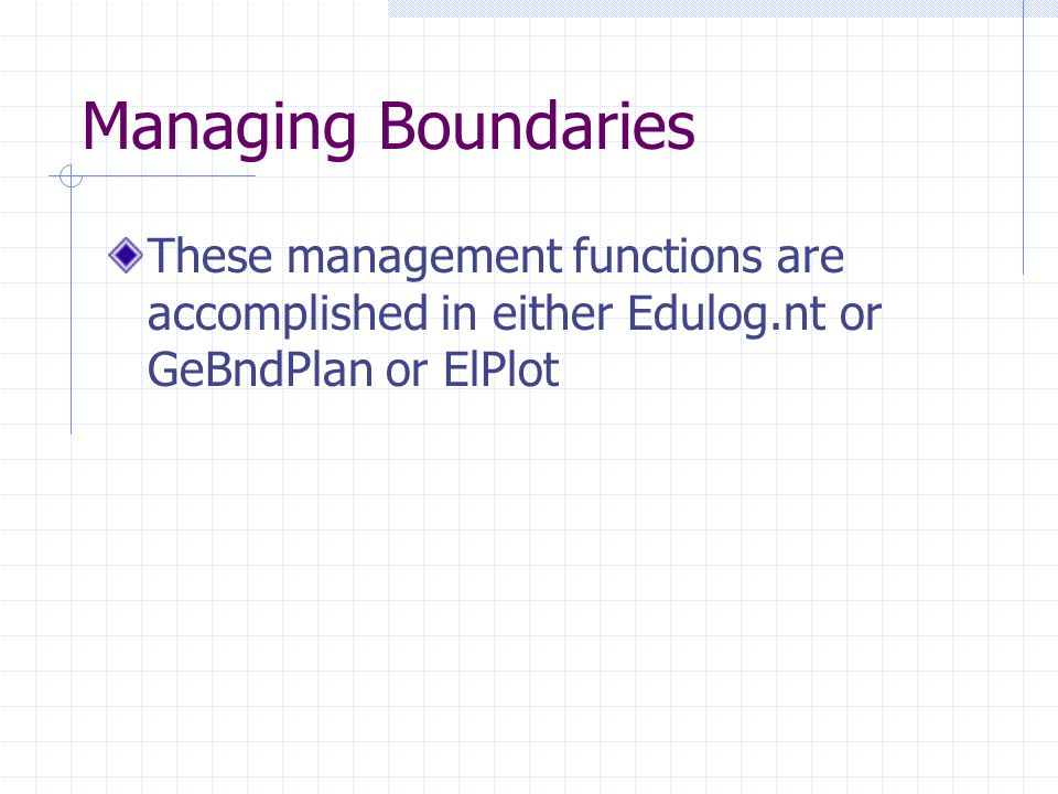 Managing Boundaries These management functions are accomplished in either Edulog.nt or GeBndPlan or ElPlot