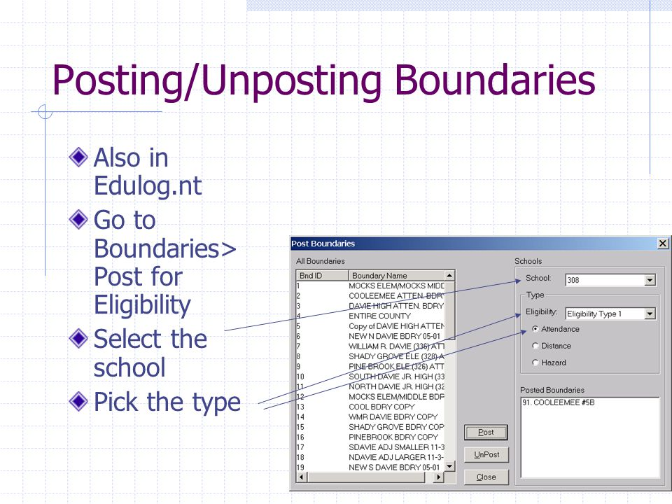 Posting/Unposting Boundaries Also in Edulog.nt Go to Boundaries> Post for Eligibility Select the school Pick the type