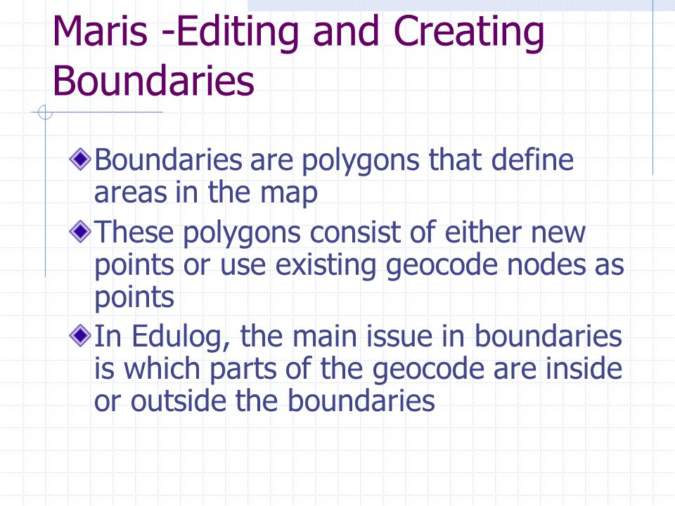 Maris -Editing and Creating Boundaries Boundaries are polygons that define areas in the map These polygons consist of either new points or use existing geocode nodes as points In Edulog, the main issue in boundaries is which parts of the geocode are inside or outside the boundaries