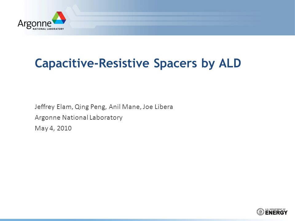 Capacitive-Resistive Spacers by ALD Jeffrey Elam, Qing Peng, Anil Mane, Joe Libera Argonne National Laboratory May 4, 2010